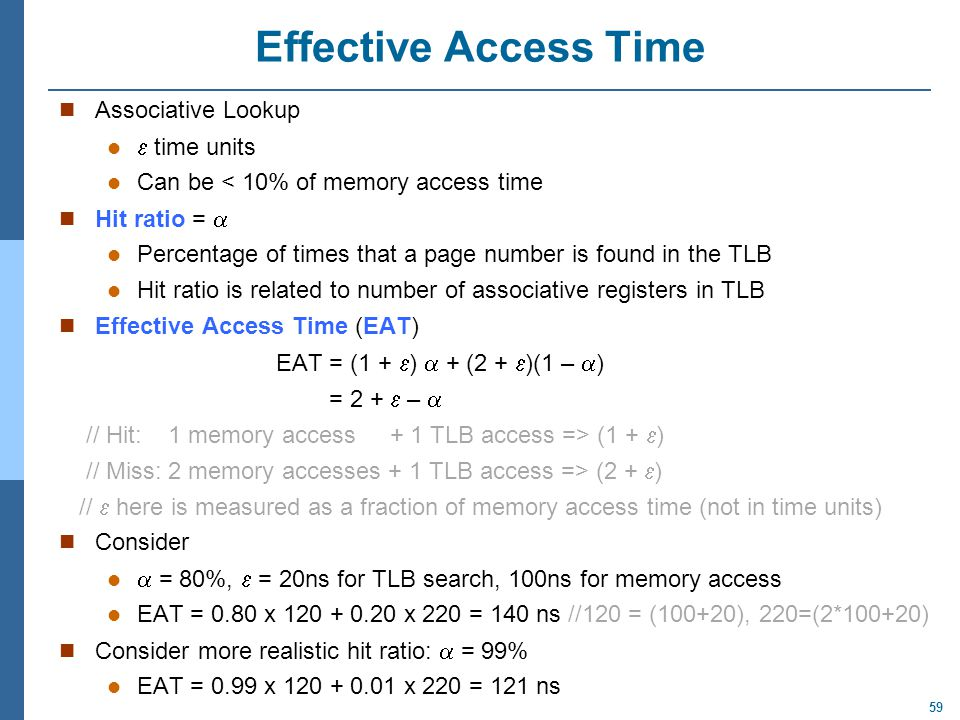 59 Effective Access Time Associative Lookup  time units Can be < 10% of memory access time Hit ratio =  Percentage of times that a page number is fo
