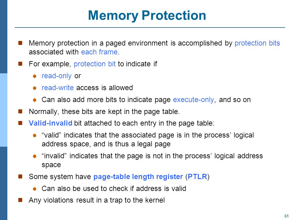 61 Memory Protection Memory protection in a paged environment is accomplished by protection bits associated with each frame. For example, protection b
