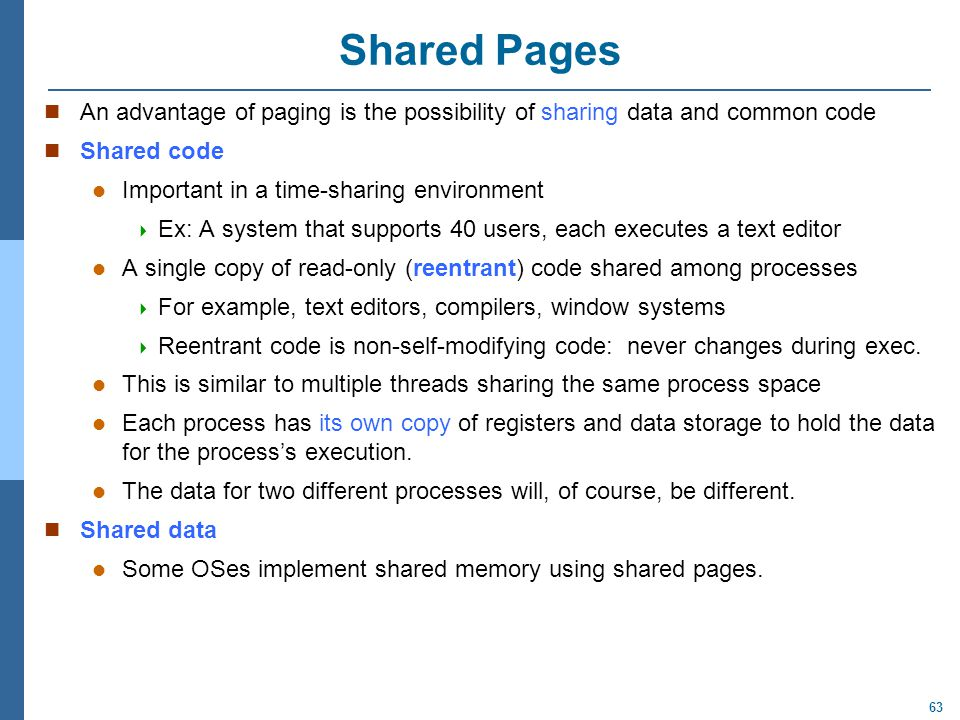 63 Shared Pages An advantage of paging is the possibility of sharing data and common code Shared code Important in a time-sharing environment  Ex: A