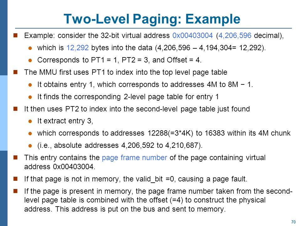 70 Two-Level Paging: Example Example: consider the 32-bit virtual address 0x00403004 (4,206,596 decimal), which is 12,292 bytes into the data (4,206,5