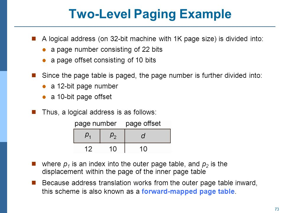 73 Two-Level Paging Example A logical address (on 32-bit machine with 1K page size) is divided into: a page number consisting of 22 bits a page offset