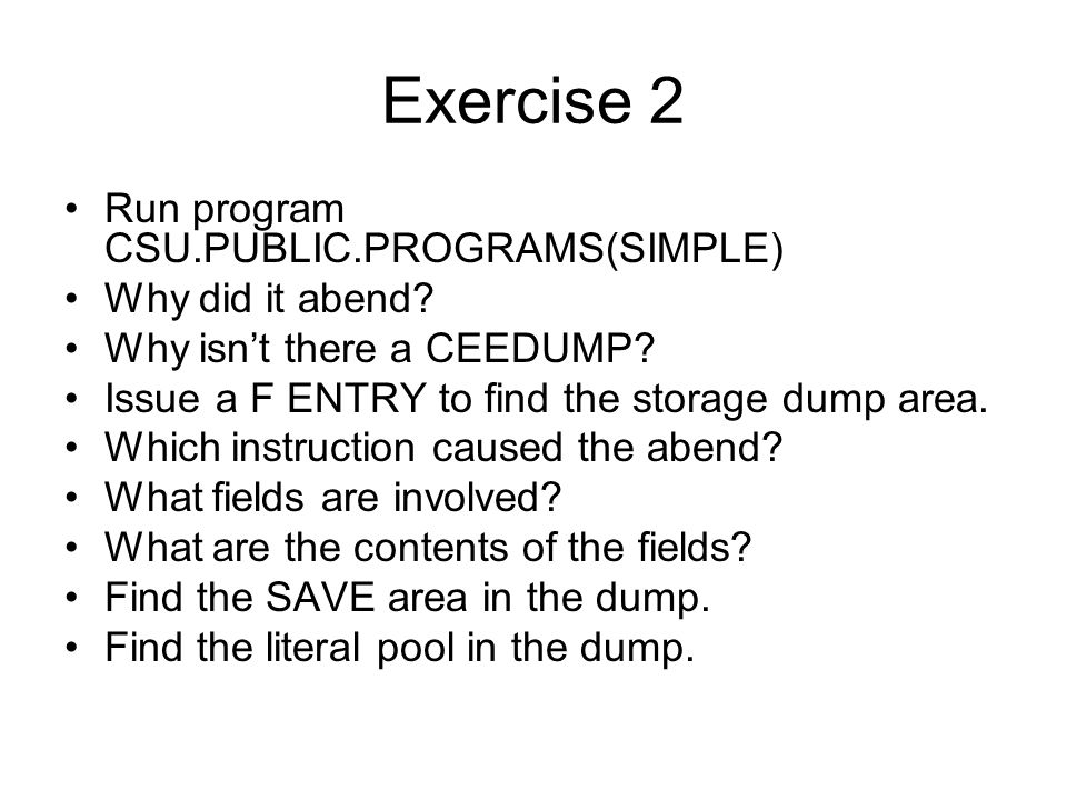 Exercise 2 Run program CSU.PUBLIC.PROGRAMS(SIMPLE) Why did it abend? Why isn't there a CEEDUMP? Issue a F ENTRY to find the storage dump area. Which i