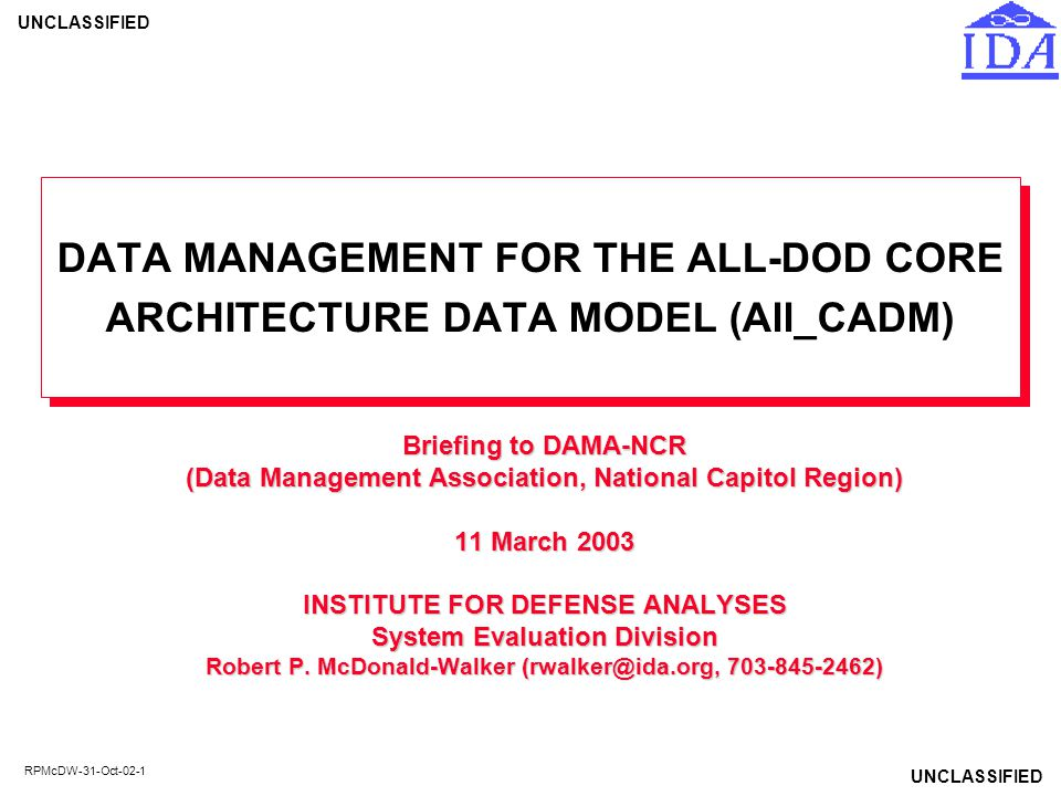 UNCLASSIFIED RPMcDW-31-Oct-02-22 CADM DEVELOPMENT STRATEGY USE DOD STANDARD ATTRIBUTES AND ENTITIES WHERE POSSIBLE WHERE C2 CORE (NOW ARMY INTEGRATED CORE DATA MODEL OR AICDM) AND CADM OVERLAP, ENSURE THE OVERLAP CONSISTS OF IDENTICAL ENTITIES AND ATTRIBUTES –Ensures CADM conforms to ATCCIS Generic Hub (NATO's LC2IEDM) where they overlap MAINTAIN CADM AS A CORE BY GETTING AGREEMENT FROM TWO OR MORE IMPLEMENTING ORGANIZATIONS (C/S/As) INCLUDE ALL OF ARCADM (formerly, ASA Data Model) –Parts of ARCADM not agreed for CADM 2.0 were included in an annex of CADM 2.0 final report and in the Erwin diagram as a separate view; all now in the All-DoD CADM (All_CADM) EXTEND AS REQUIRED TO MEET EMERGING ARCHITECTURE DATA REQUIREMENTS (e.g., for GIG 2.0) SUPPORT INTEGRATED ARCHITECTURE DATABASES & REPOSITORIES (MAY BE CENTRALIZED OR DISTRIBUTED)