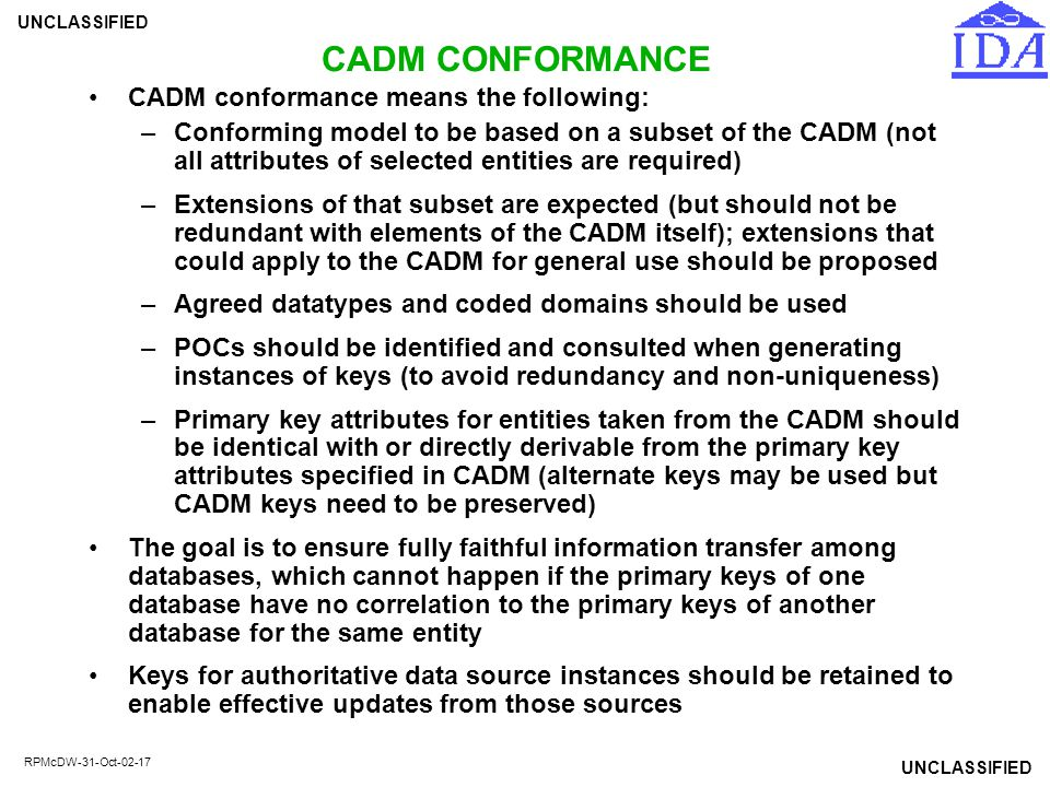 UNCLASSIFIED RPMcDW-31-Oct-02-17 CADM CONFORMANCE CADM conformance means the following: –Conforming model to be based on a subset of the CADM (not all