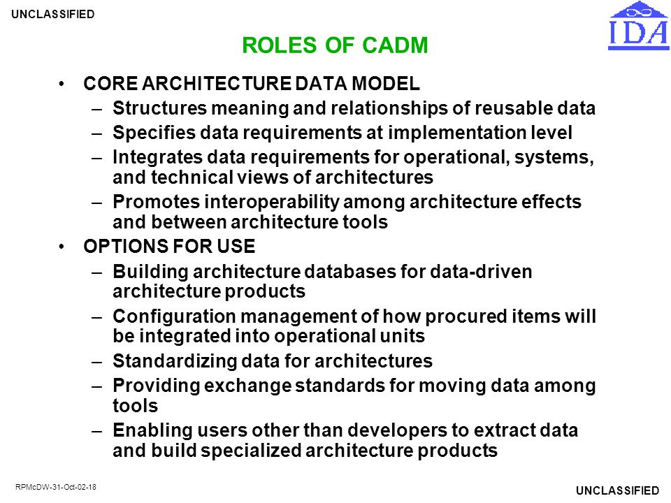 UNCLASSIFIED RPMcDW-31-Oct-02-18 ROLES OF CADM CORE ARCHITECTURE DATA MODEL –Structures meaning and relationships of reusable data –Specifies data req