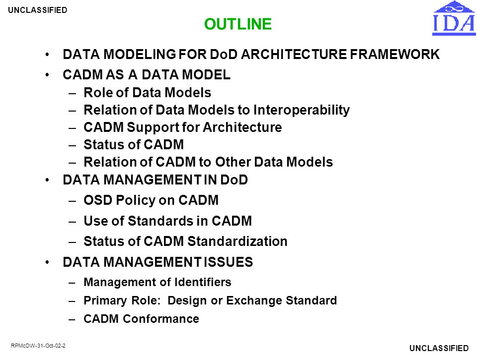 UNCLASSIFIED RPMcDW-31-Oct-02-13 USE OF DOD DATA STANDARDS IN CADM When first defined, 109 Entities, 479 attributes of CADM were already approved--needed no change (21%) Data standardization for CADM as of Jan 03: –31 proposal packages approved – 1 not approved (12 data elements not approved, 9 archived) – 5 proposal packages in DoD 8320.1 approval procedures – 1 proposal package in preliminary FDAd coordination (Arch V) – 3 more proposal packages planned 90% of CADM entities and attributes are now DoD data standards –582 of 658 entities –1,987 of 2,188 attributes Completion of CADM standardization planned for Apr 03