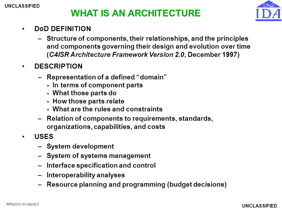 UNCLASSIFIED RPMcDW-31-Oct-02-24 CADM SUPPORT FOR DATA REPOSITORIES CADM specifications define at both the logical and physical level the structure of an architecture data repository –Reference data (missions, tasks, organizations, organization types, facilities, materiel instances, material classes) common to all architectures –Architecture-specific data and their relationships to reference data (planned as well as actual capabilities; architecture alternatives) –Details include data types, domains, short physical names, null options, and XML tags, as well as definitions CADM conformance comprises the minimum rules to enable conformant databases to exchange data electronically –Implementors choose those parts of the CADM that apply –Implementors extend the core from the CADM as needed –Implementors cooperate on key assignments –Implementations can be relational, object oriented, or other Example data repositories based on or conformant to CADM: –DoD Data Dictionary System (data standards) –Army Architecture Repository Management System (OPFAC requirements development, systems architecture, C4 acquisition) –GIG Architecture Database; CID Architecture Database