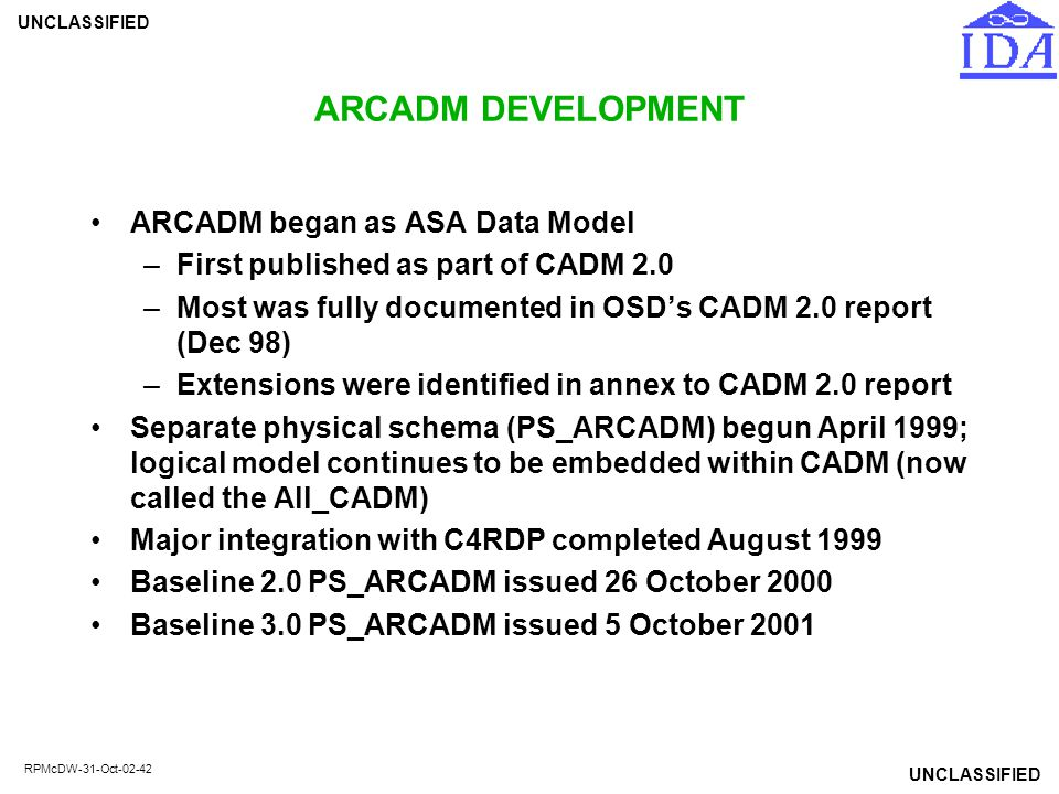 UNCLASSIFIED RPMcDW-31-Oct-02-42 ARCADM DEVELOPMENT ARCADM began as ASA Data Model –First published as part of CADM 2.0 –Most was fully documented in