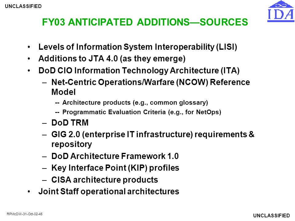 UNCLASSIFIED RPMcDW-31-Oct-02-45 FY03 ANTICIPATED ADDITIONS—SOURCES Levels of Information System Interoperability (LISI) Additions to JTA 4.0 (as they
