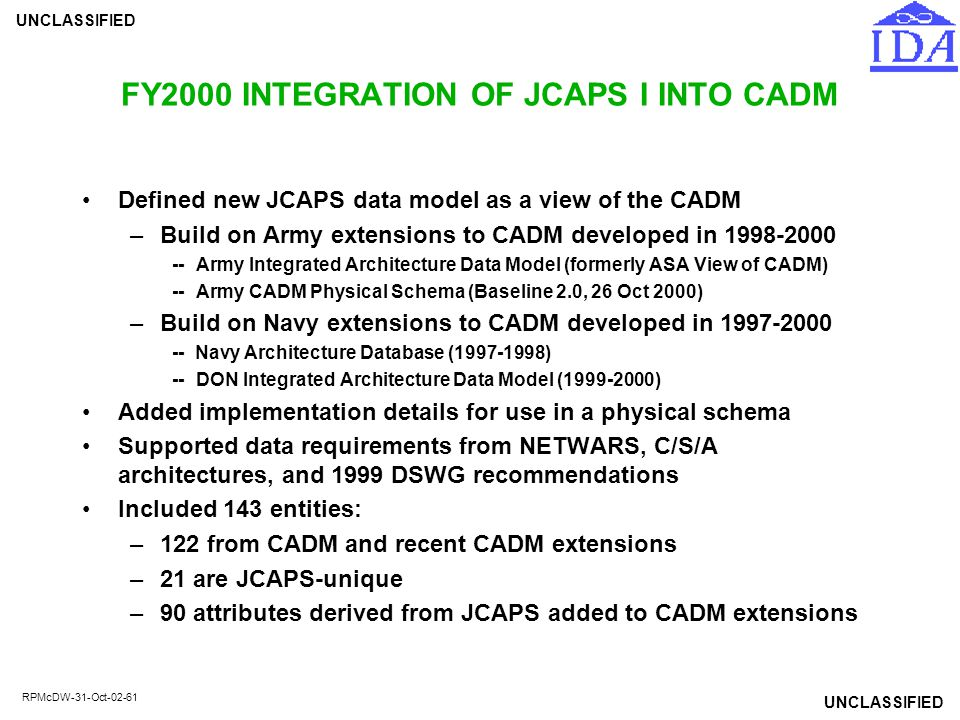 UNCLASSIFIED RPMcDW-31-Oct-02-61 FY2000 INTEGRATION OF JCAPS I INTO CADM Defined new JCAPS data model as a view of the CADM –Build on Army extensions