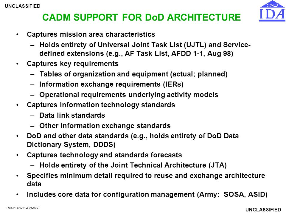 UNCLASSIFIED RPMcDW-31-Oct-02-8 CADM SUPPORT FOR DoD ARCHITECTURE Captures mission area characteristics –Holds entirety of Universal Joint Task List (