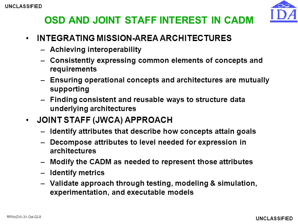 UNCLASSIFIED RPMcDW-31-Oct-02-10 STATUS OF CADM Goal: Interoperability of architecture tools and DoD-wide exchange of architecture data Fully attributed IDEF1X data model Extends DoD-approved data standards Captures and structures data requirements from Architecture Framework Designed to serve as a starting point for C/S/A architectures Usability limited by complexity: 612 entities and 2,056 attributes Documented in 64 subject area views (26 for architecture products) DoD-wide data standardization nearly complete (95%)