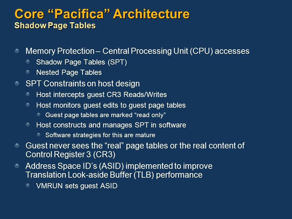 Core Pacifica Architecture Shadow Page Tables Memory Protection – Central Processing Unit (CPU) accesses Shadow Page Tables (SPT) Nested Page Tables SPT Constraints on host design Host intercepts guest CR3 Reads/Writes Host monitors guest edits to guest page tables Guest page tables are marked read only Host constructs and manages SPT in software Software strategies for this are mature Guest never sees the real page tables or the real content of Control Register 3 (CR3) Address Space ID's (ASID) implemented to improve Translation Look-aside Buffer (TLB) performance VMRUN sets guest ASID