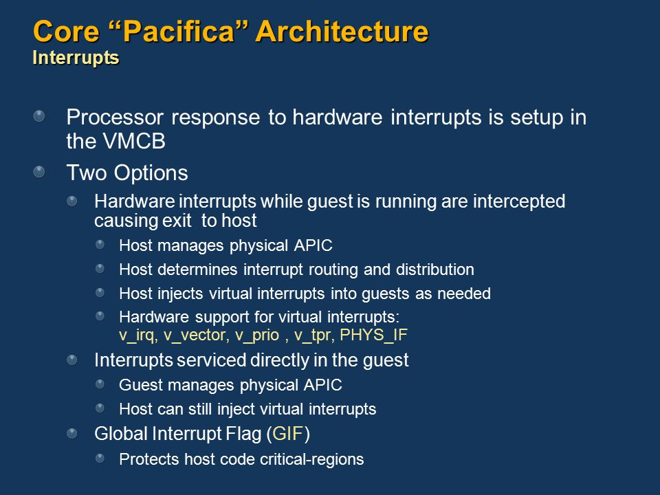 Core Pacifica Architecture Interrupts Processor response to hardware interrupts is setup in the VMCB Two Options Hardware interrupts while guest is running are intercepted causing exit to host Host manages physical APIC Host determines interrupt routing and distribution Host injects virtual interrupts into guests as needed Hardware support for virtual interrupts: v_irq, v_vector, v_prio, v_tpr, PHYS_IF Interrupts serviced directly in the guest Guest manages physical APIC Host can still inject virtual interrupts Global Interrupt Flag (GIF) Protects host code critical-regions