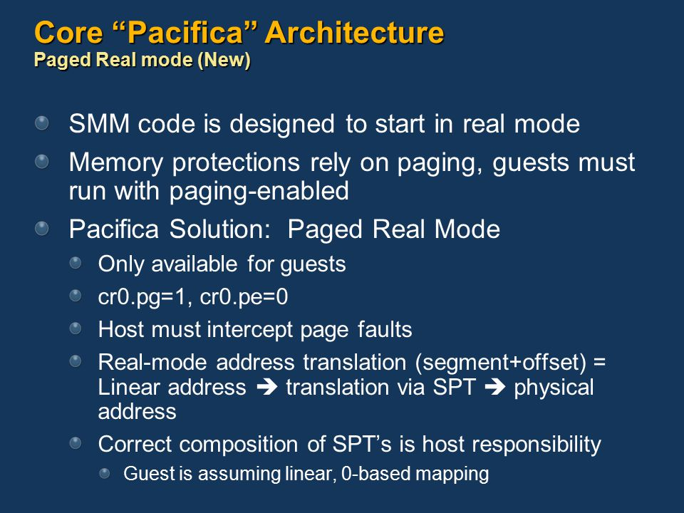 Core Pacifica Architecture Paged Real mode (New) SMM code is designed to start in real mode Memory protections rely on paging, guests must run with paging-enabled Pacifica Solution: Paged Real Mode Only available for guests cr0.pg=1, cr0.pe=0 Host must intercept page faults Real-mode address translation (segment+offset) = Linear address  translation via SPT  physical address Correct composition of SPT's is host responsibility Guest is assuming linear, 0-based mapping
