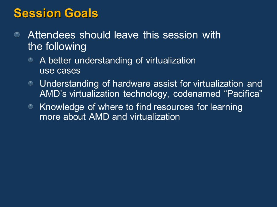 Session Goals Attendees should leave this session with the following A better understanding of virtualization use cases Understanding of hardware assist for virtualization and AMD's virtualization technology, codenamed Pacifica Knowledge of where to find resources for learning more about AMD and virtualization