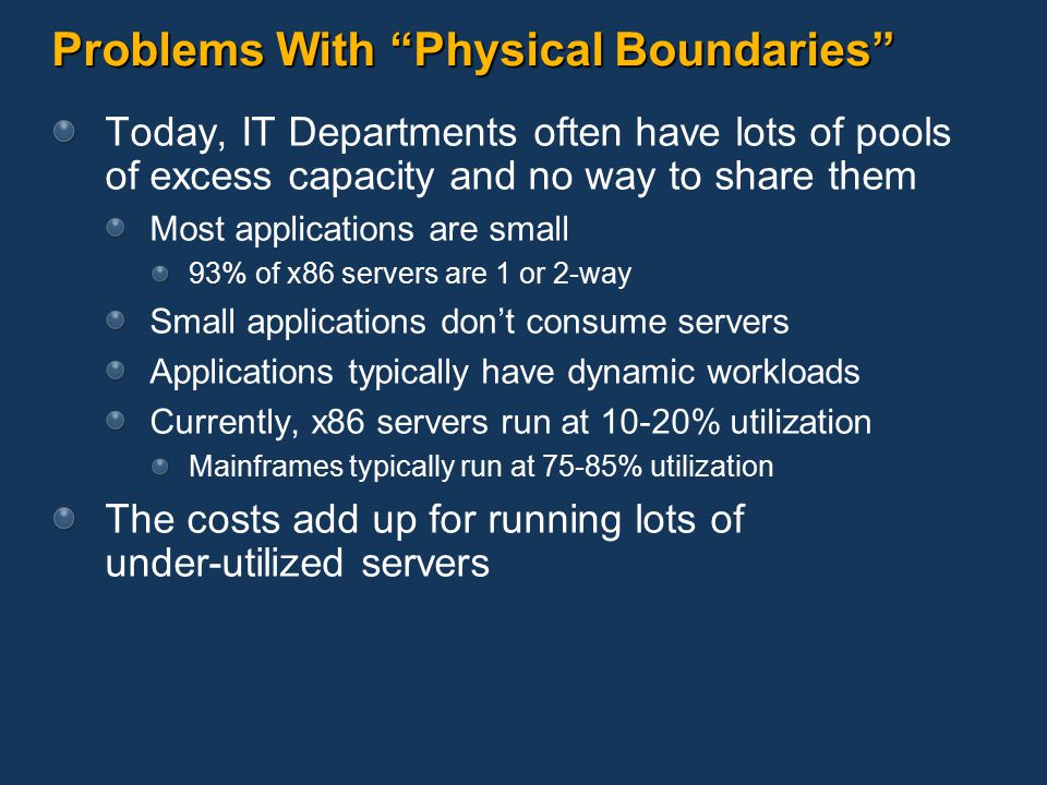 Problems With Physical Boundaries Today, IT Departments often have lots of pools of excess capacity and no way to share them Most applications are small 93% of x86 servers are 1 or 2-way Small applications don't consume servers Applications typically have dynamic workloads Currently, x86 servers run at 10-20% utilization Mainframes typically run at 75-85% utilization The costs add up for running lots of under-utilized servers