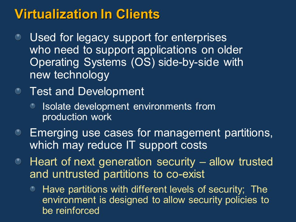 Virtualization In Clients Used for legacy support for enterprises who need to support applications on older Operating Systems (OS) side-by-side with new technology Test and Development Isolate development environments from production work Emerging use cases for management partitions, which may reduce IT support costs Heart of next generation security – allow trusted and untrusted partitions to co-exist Have partitions with different levels of security; The environment is designed to allow security policies to be reinforced