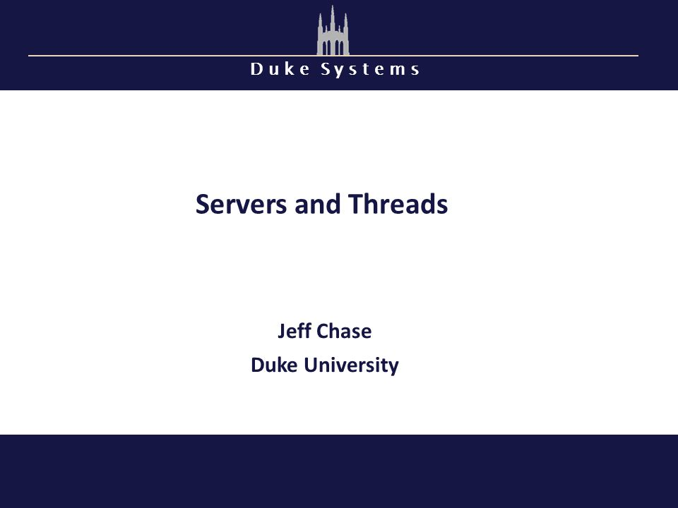 D u k e S y s t e m s Servers and Threads Jeff Chase Duke University