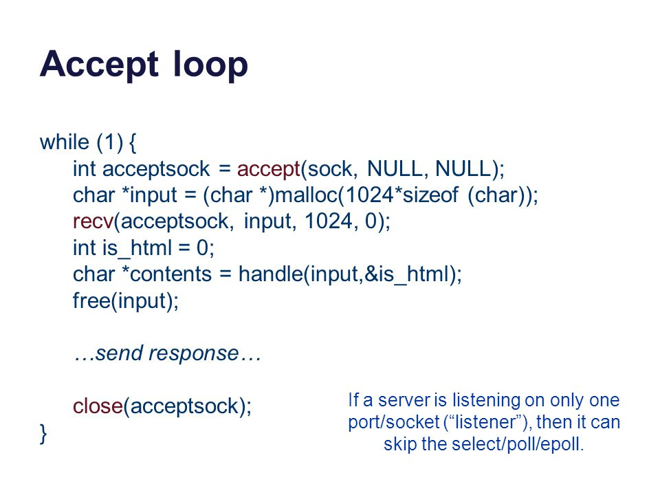 Accept loop while (1) { int acceptsock = accept(sock, NULL, NULL); char *input = (char *)malloc(1024*sizeof (char)); recv(acceptsock, input, 1024, 0); int is_html = 0; char *contents = handle(input,&is_html); free(input); …send response… close(acceptsock); } If a server is listening on only one port/socket ( listener ), then it can skip the select/poll/epoll.