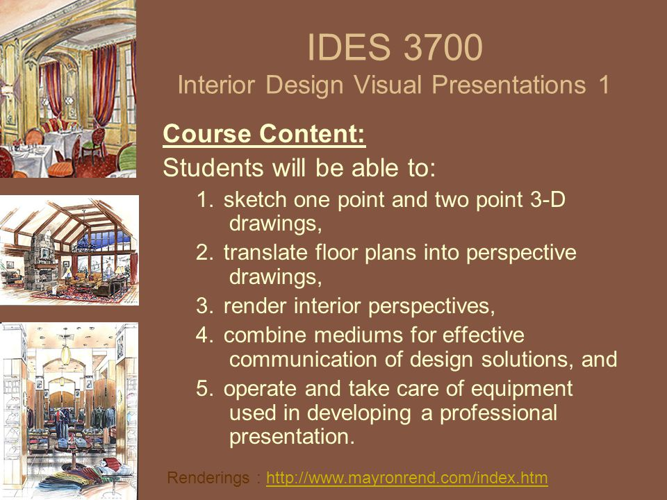 IDES 3700 Interior Design Visual Presentations 1 Course Content: Students will be able to: 1.sketch one point and two point 3-D drawings, 2.translate