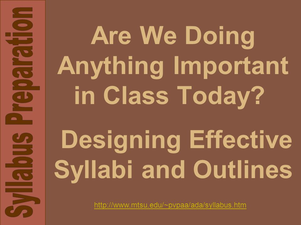 Are We Doing Anything Important in Class Today? Designing Effective Syllabi and Outlines http://www.mtsu.edu/~pvpaa/ada/syllabus.htm