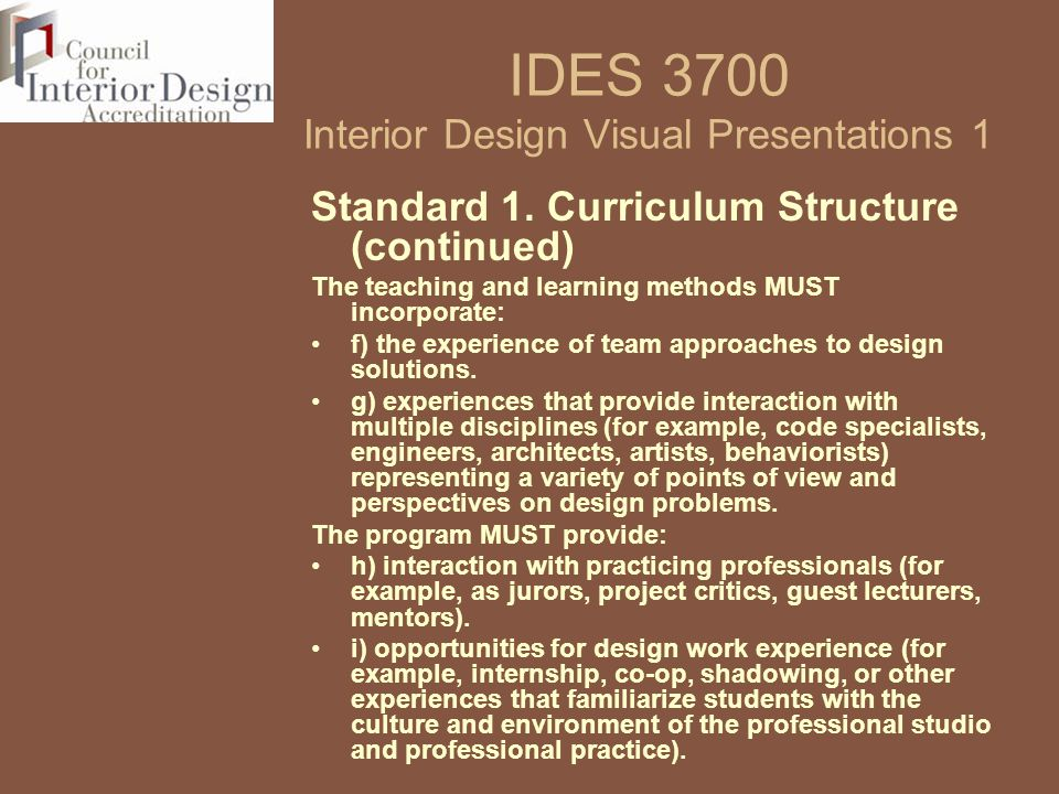 IDES 3700 Interior Design Visual Presentations 1 Standard 1. Curriculum Structure (continued) The teaching and learning methods MUST incorporate: f) t