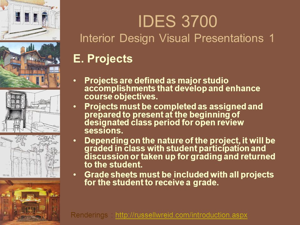 IDES 3700 Interior Design Visual Presentations 1 E. Projects Projects are defined as major studio accomplishments that develop and enhance course obje