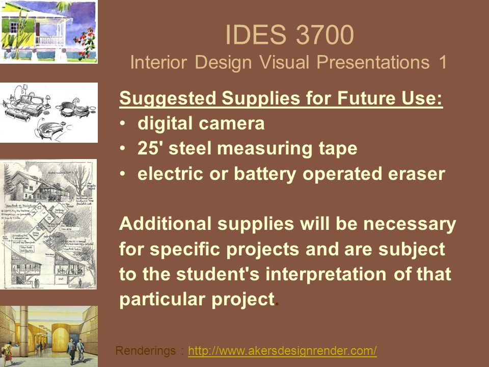 IDES 3700 Interior Design Visual Presentations 1 Suggested Supplies for Future Use: digital camera 25' steel measuring tape electric or battery operat