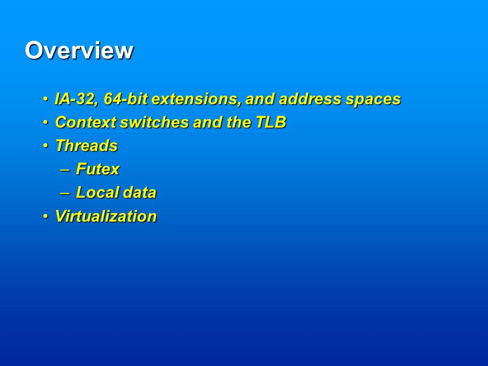 Overview IA-32, 64-bit extensions, and address spacesIA-32, 64-bit extensions, and address spaces Context switches and the TLBContext switches and the TLB ThreadsThreads –Futex –Local data VirtualizationVirtualization
