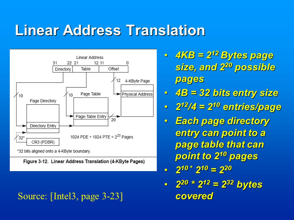 Linear Address Translation 4KB = 2 12 Bytes page size, and 2 20 possible pages4KB = 2 12 Bytes page size, and 2 20 possible pages 4B = 32 bits entry size4B = 32 bits entry size 2 12 /4 = 2 10 entries/page2 12 /4 = 2 10 entries/page Each page directory entry can point to a page table that can point to 2 10 pagesEach page directory entry can point to a page table that can point to 2 10 pages 2 10 * 2 10 = 2 202 10 * 2 10 = 2 20 2 20 * 2 12 = 2 32 bytes covered2 20 * 2 12 = 2 32 bytes covered Source: [Intel3, page 3-23]