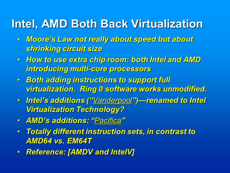 Intel, AMD Both Back Virtualization Moore's Law not really about speed but about shrinking circuit sizeMoore's Law not really about speed but about shrinking circuit size How to use extra chip room: both Intel and AMD introducing multi-core processorsHow to use extra chip room: both Intel and AMD introducing multi-core processors Both adding instructions to support full virtualization.