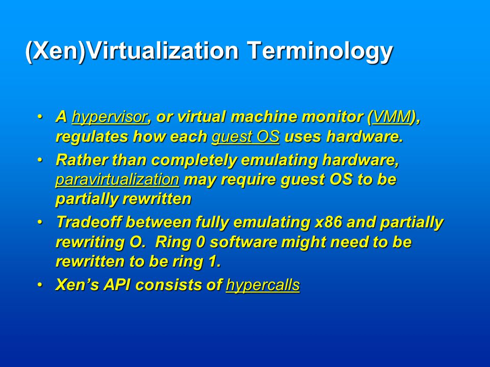 (Xen)Virtualization Terminology A hypervisor, or virtual machine monitor (VMM), regulates how each guest OS uses hardware.A hypervisor, or virtual machine monitor (VMM), regulates how each guest OS uses hardware.