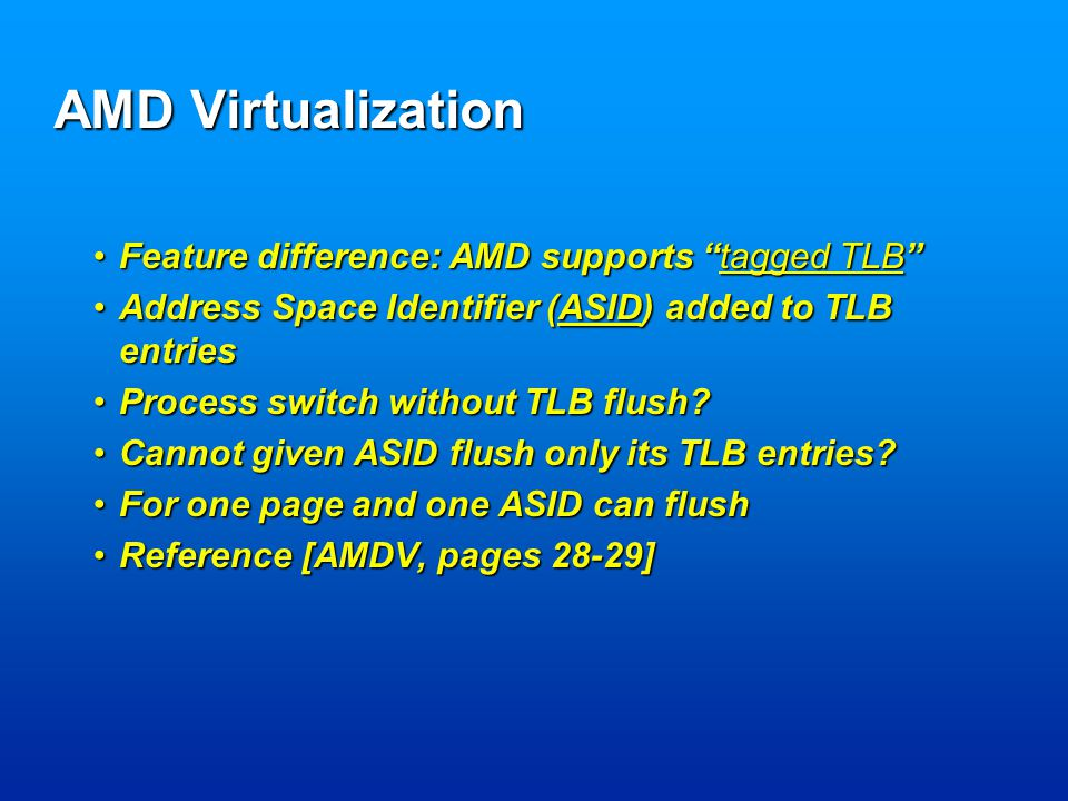 AMD Virtualization Feature difference: AMD supports tagged TLB Feature difference: AMD supports tagged TLB Address Space Identifier (ASID) added to TLB entriesAddress Space Identifier (ASID) added to TLB entries Process switch without TLB flush Process switch without TLB flush.