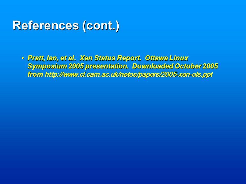 References (cont.) Pratt, Ian, et al. Xen Status Report.