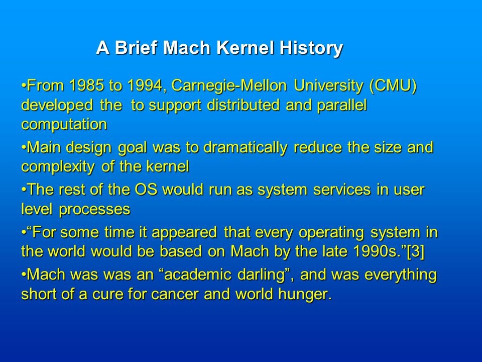 From 1985 to 1994, Carnegie-Mellon University (CMU) developed the to support distributed and parallel computationFrom 1985 to 1994, Carnegie-Mellon University (CMU) developed the to support distributed and parallel computation Main design goal was to dramatically reduce the size and complexity of the kernelMain design goal was to dramatically reduce the size and complexity of the kernel The rest of the OS would run as system services in user level processesThe rest of the OS would run as system services in user level processes For some time it appeared that every operating system in the world would be based on Mach by the late 1990s. [3] For some time it appeared that every operating system in the world would be based on Mach by the late 1990s. [3] Mach was was an academic darling , and was everything short of a cure for cancer and world hunger.Mach was was an academic darling , and was everything short of a cure for cancer and world hunger.