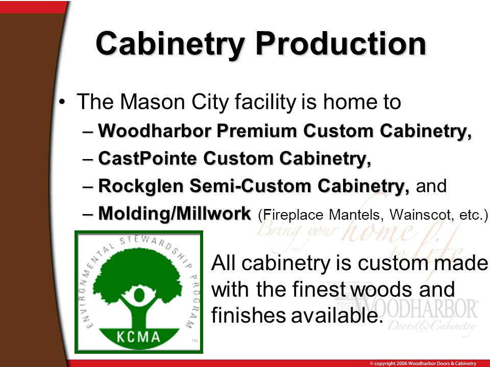 The Mason City facility is home to –Woodharbor Premium Custom Cabinetry, –CastPointe Custom Cabinetry, –Rockglen Semi-Custom Cabinetry, –Rockglen Semi-Custom Cabinetry, and –Molding/Millwork –Molding/Millwork (Fireplace Mantels, Wainscot, etc.) Cabinetry Production All cabinetry is custom made with the finest woods and finishes available.