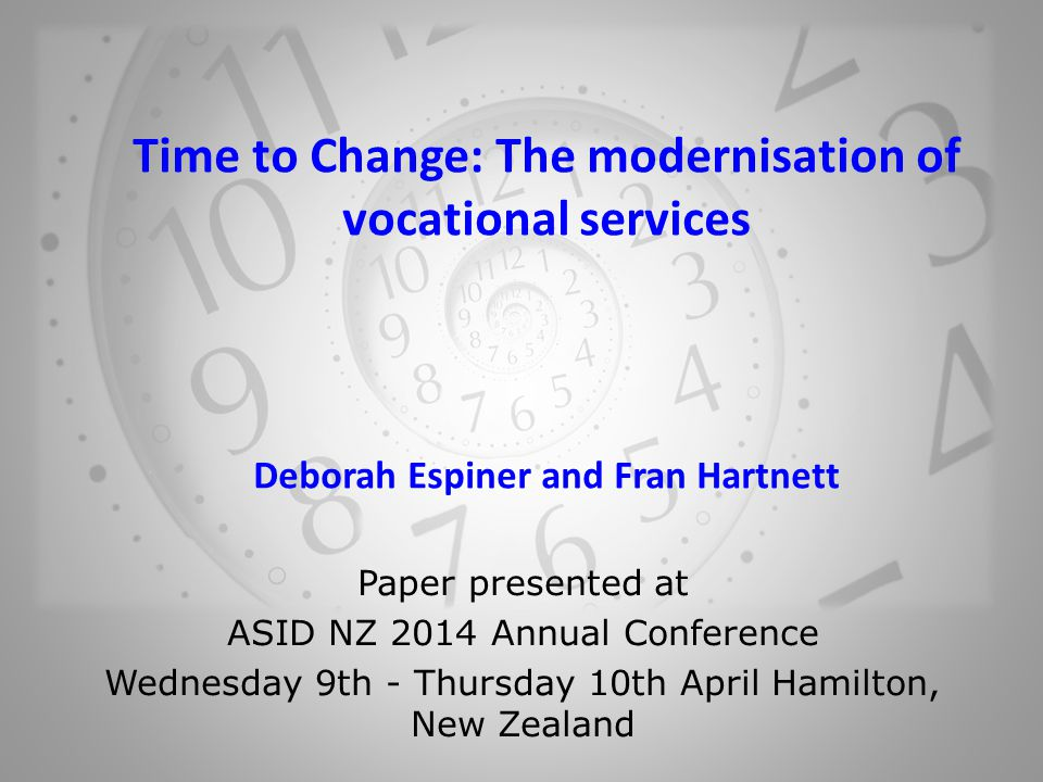 Time to Change: The modernisation of vocational services Deborah Espiner and Fran Hartnett Paper presented at ASID NZ 2014 Annual Conference Wednesday 9th - Thursday 10th April Hamilton, New Zealand