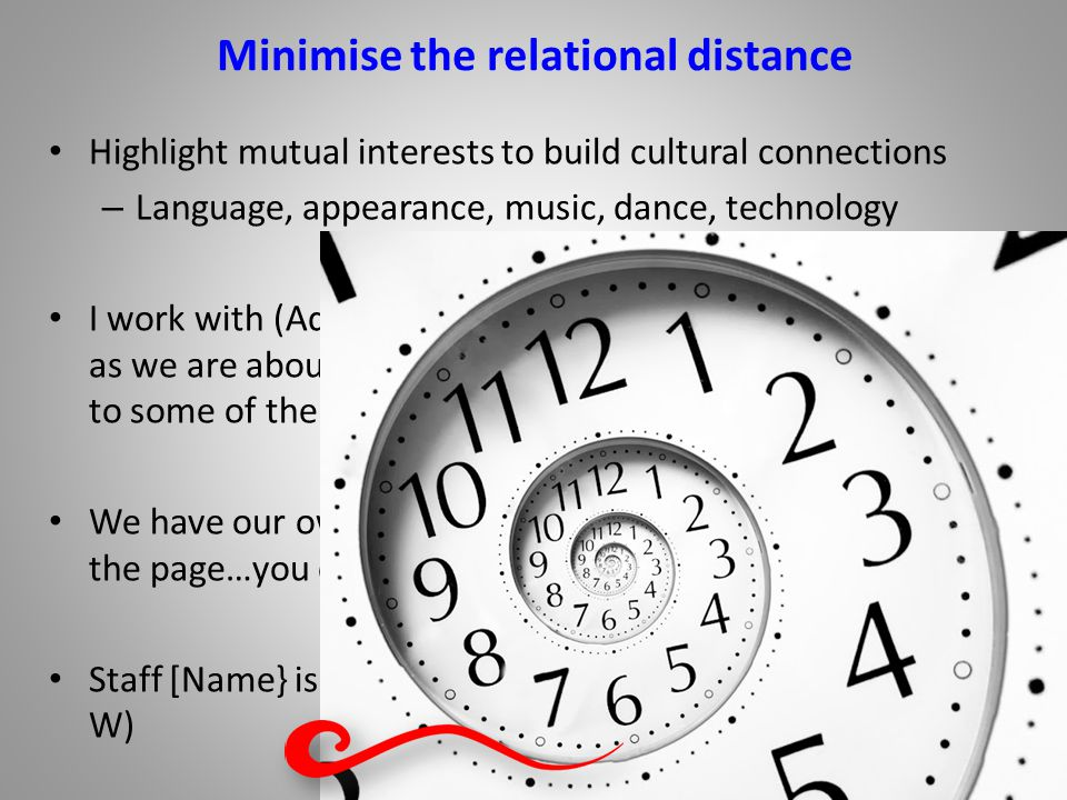 Minimise the relational distance Highlight mutual interests to build cultural connections – Language, appearance, music, dance, technology I work with (Adult K) to build confidence.