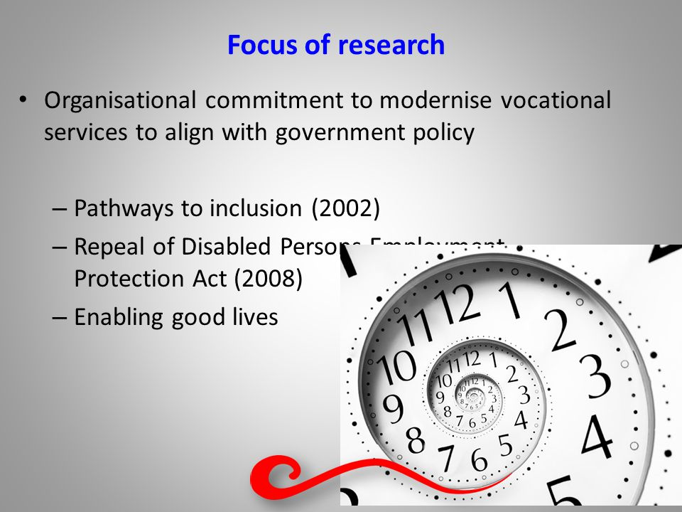 Focus of research Organisational commitment to modernise vocational services to align with government policy – Pathways to inclusion (2002) – Repeal of Disabled Persons Employment Protection Act (2008) – Enabling good lives
