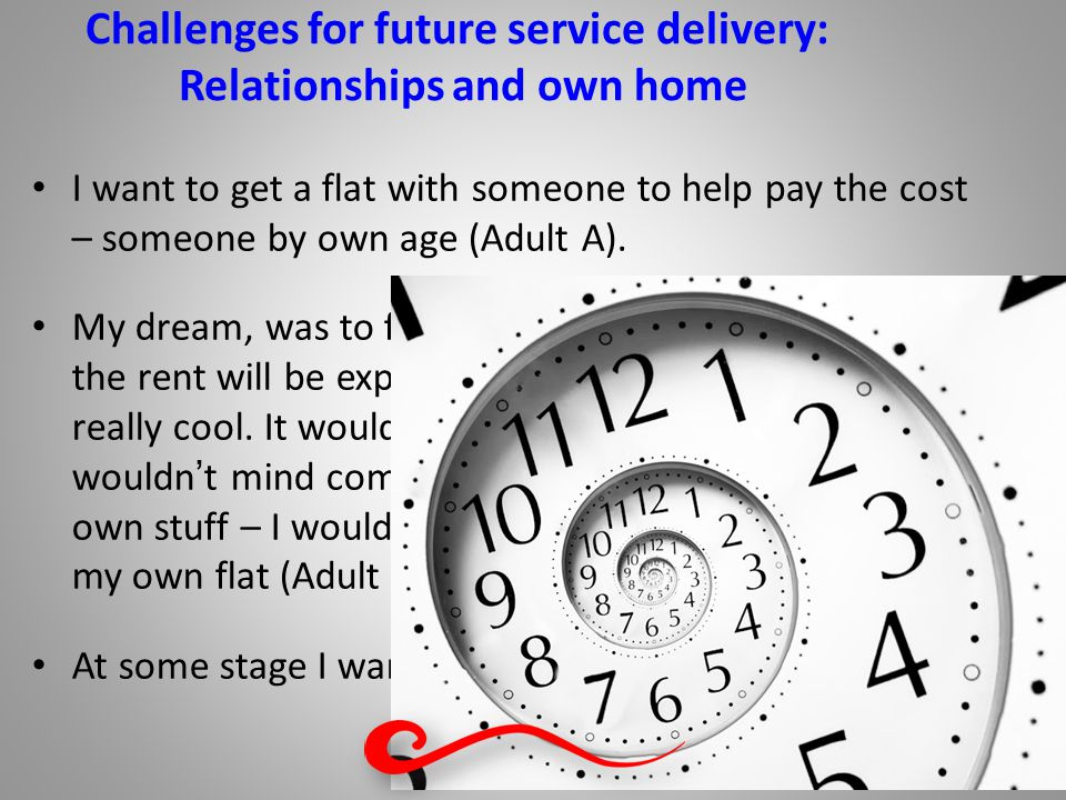 Challenges for future service delivery: Relationships and own home I want to get a flat with someone to help pay the cost – someone by own age (Adult A).