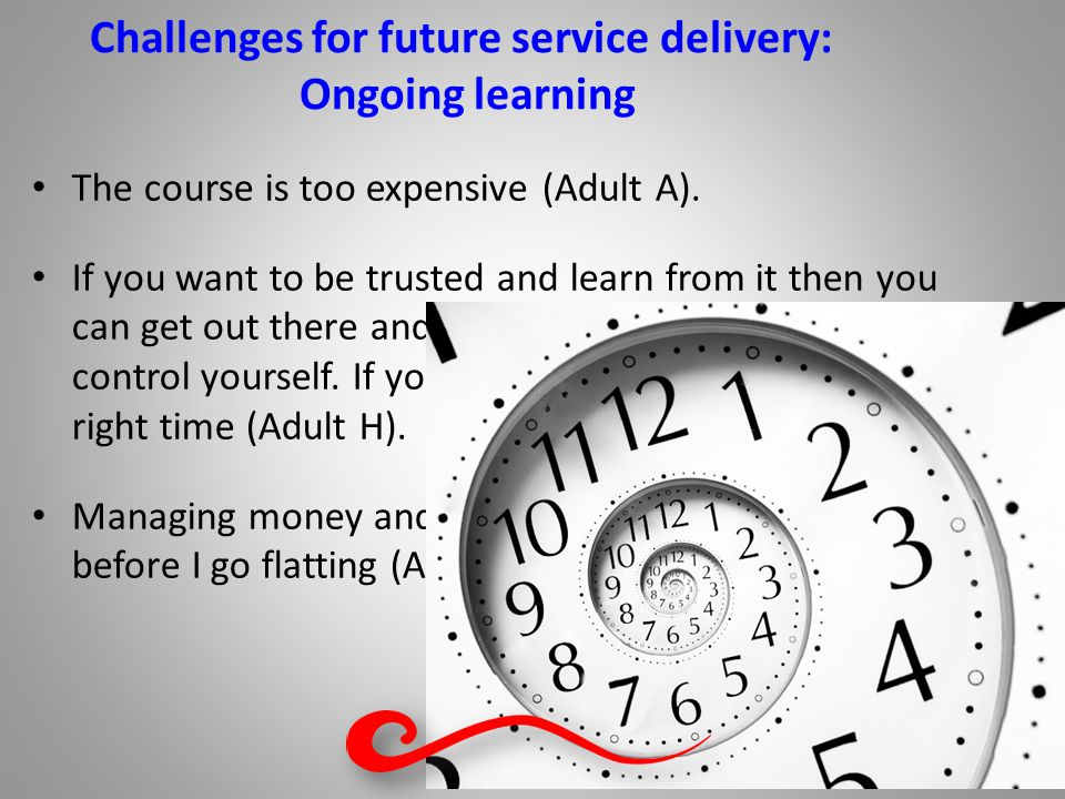 Challenges for future service delivery: Ongoing learning The course is too expensive (Adult A).