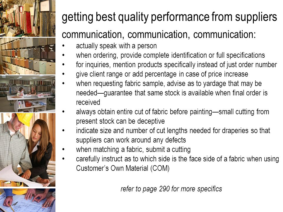 getting best quality performance from suppliers communication, communication, communication: actually speak with a person when ordering, provide complete identification or full specifications for inquiries, mention products specifically instead of just order number give client range or add percentage in case of price increase when requesting fabric sample, advise as to yardage that may be needed—guarantee that same stock is available when final order is received always obtain entire cut of fabric before painting—small cutting from present stock can be deceptive indicate size and number of cut lengths needed for draperies so that suppliers can work around any defects when matching a fabric, submit a cutting carefully instruct as to which side is the face side of a fabric when using Customer's Own Material (COM) refer to page 290 for more specifics