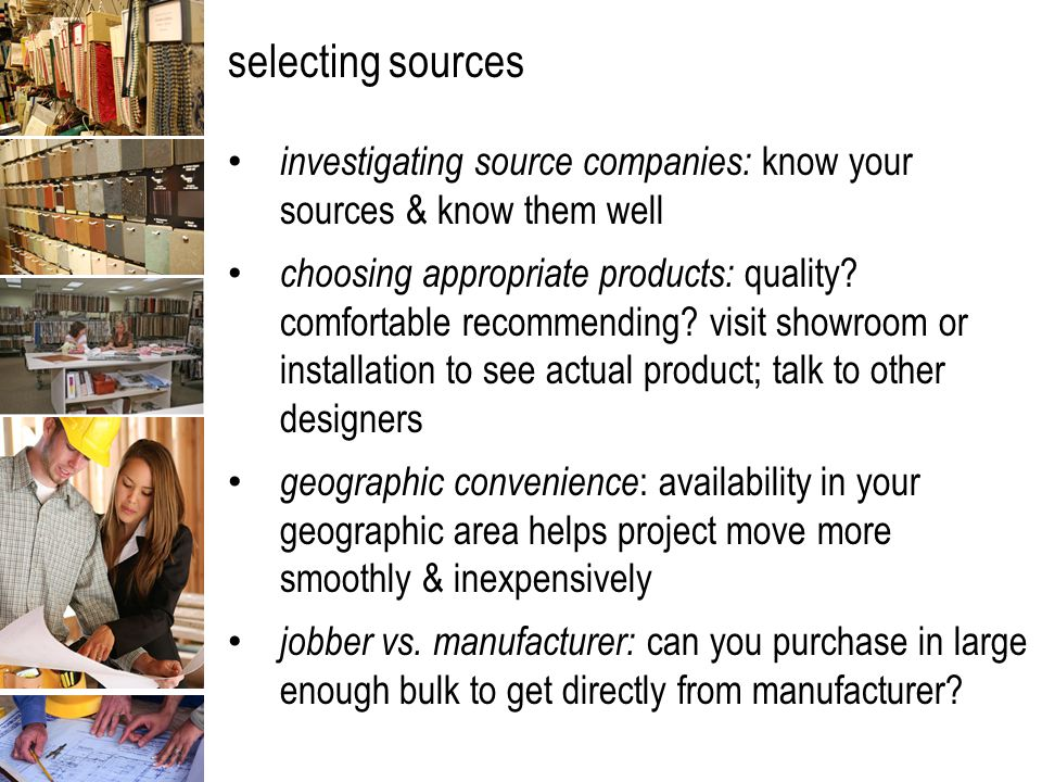 selecting sources: investigating source companies web resources: eliminates need for paper catalogs; cheaper for manufacturer & less storage for you; order samples for actual tactile experience; find items that clients cannot working arrangements : find contact person for particular product—factory staff easier to get in touch with than salesperson credit arrangements: if your company is in good credit standing, work on an open-account system —bring company certain amount of work per year; CBD cash before delivery