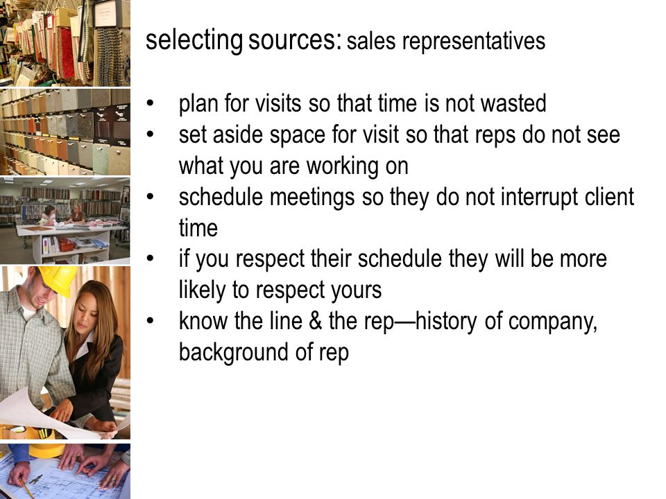 selecting sources: sales representatives plan for visits so that time is not wasted set aside space for visit so that reps do not see what you are working on schedule meetings so they do not interrupt client time if you respect their schedule they will be more likely to respect yours know the line & the rep—history of company, background of rep