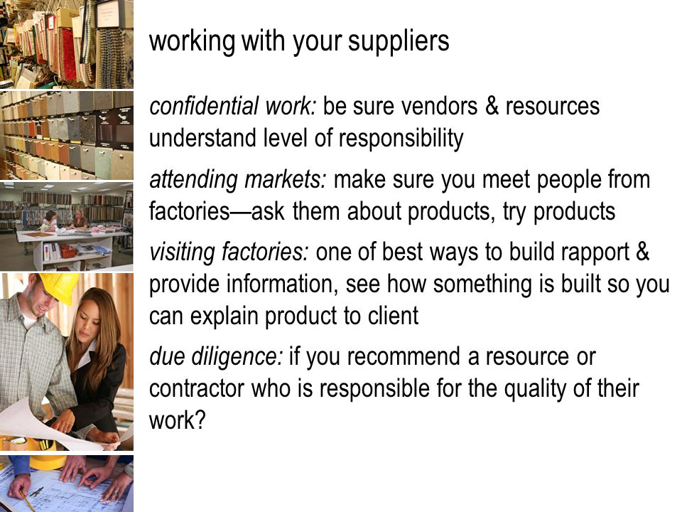 working with your suppliers confidential work: be sure vendors & resources understand level of responsibility attending markets: make sure you meet people from factories—ask them about products, try products visiting factories: one of best ways to build rapport & provide information, see how something is built so you can explain product to client due diligence: if you recommend a resource or contractor who is responsible for the quality of their work