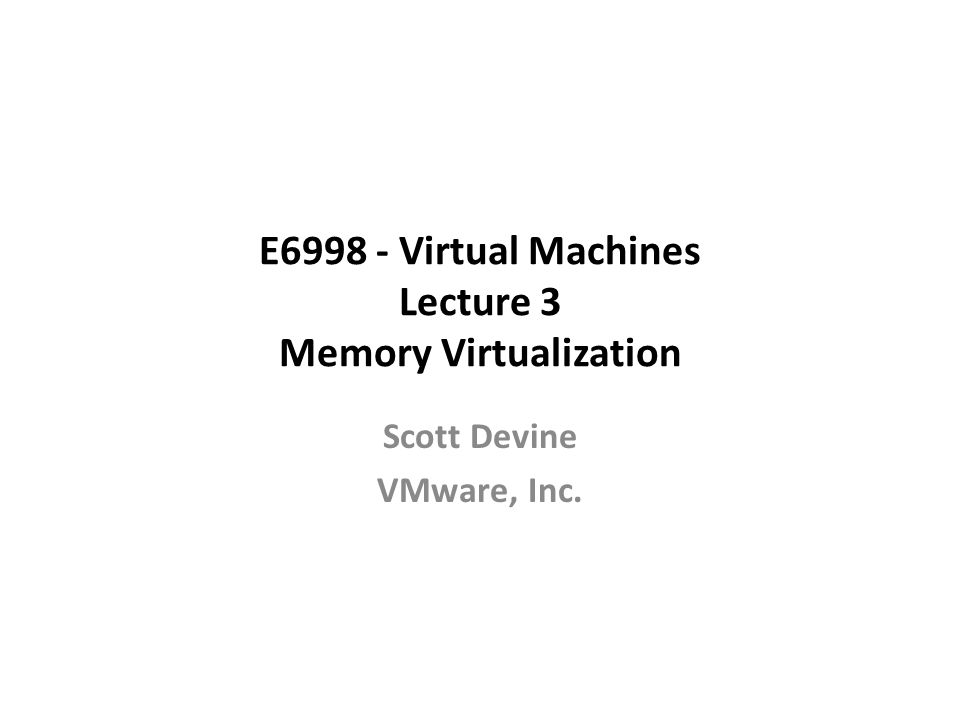 E6998 - Virtual Machines Lecture 3 Memory Virtualization Scott Devine VMware, Inc.
