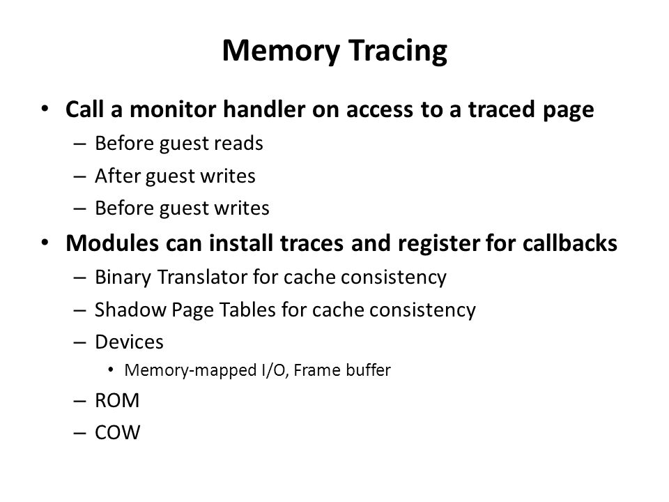 Memory Tracing Call a monitor handler on access to a traced page – Before guest reads – After guest writes – Before guest writes Modules can install t