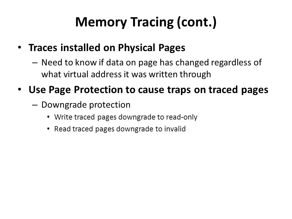 Memory Tracing (cont.) Traces installed on Physical Pages – Need to know if data on page has changed regardless of what virtual address it was written