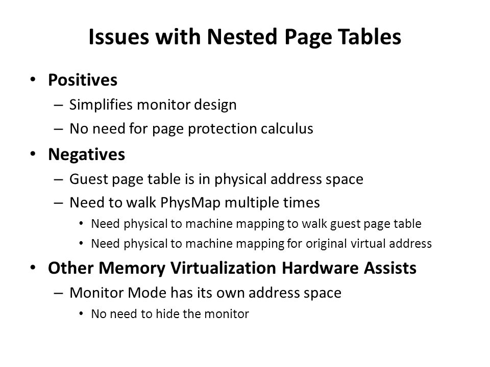 Issues with Nested Page Tables Positives – Simplifies monitor design – No need for page protection calculus Negatives – Guest page table is in physica